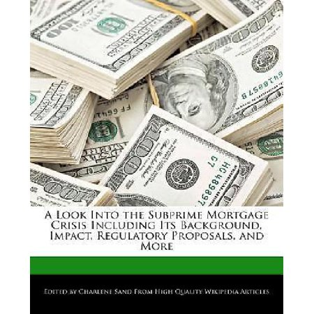 A Look Into The Subprime Mortgage Crisis Including Its Background  Impact  Regulatory Proposals  And More