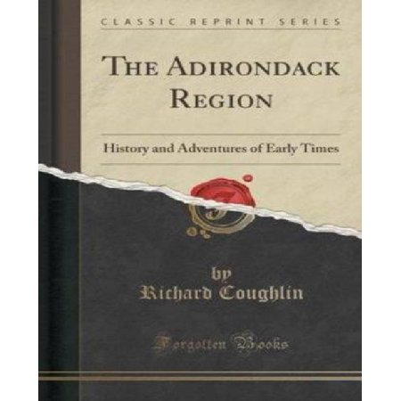 The Adirondack Region  History And Adventures Of Early Times  Classic Reprint