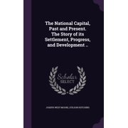 The National Capital, Past and Present. the Story of Its Settlement, Progress, and Development ..