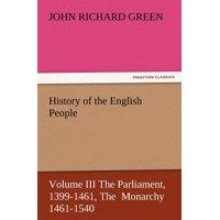 History of the English People, Volume III the Parliament, 1399-1461, the Monarchy 1461-1540