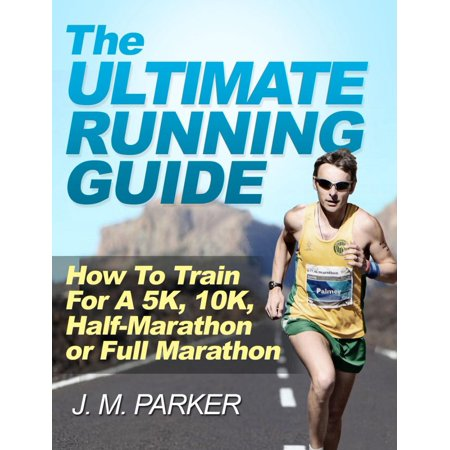 The Ultimate Running Guide: How To Train For a 5K, 10K, Half-Marathon or Full Marathon - (Hot To Train For A Half Marathon)