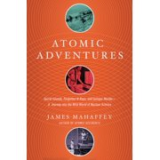 Atomic Adventures : Secret Islands, Forgotten N-Rays, and Isotopic Murder: A Journey Into the Wild World of Nuclear Science