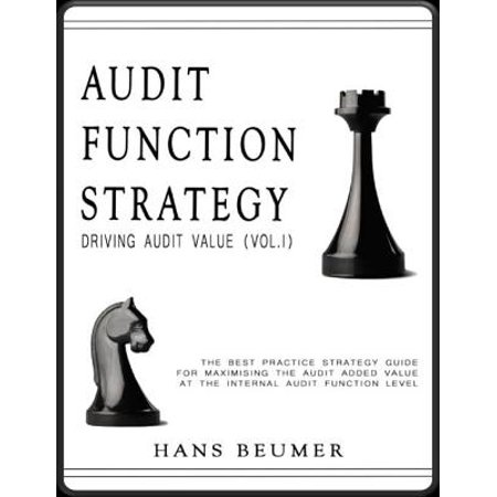 AUDIT FUNCTION STRATEGY (Driving Audit Value, Vol. I ) - The best practice strategy guide for maximising the audit added value at the Internal Audit Function level -