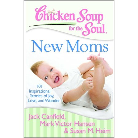 Chicken Soup for the Soul: New Moms : 101 Inspirational Stories of Joy, Love, and