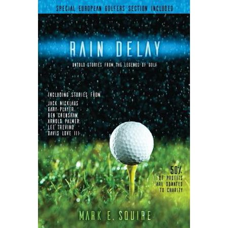 Rain Delay - Untold Stories from the Legends of Golf : Including Stores from Jack Nicklaus, Gary Player, Ben Crenshaw, Arnold Palmer, Lee Trevino, Davis Love III and More!