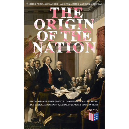 The Origin of the Nation: Declaration of Independence, Constitution, Bill of Rights and Other Amendments, Federalist Papers & Common Sense -