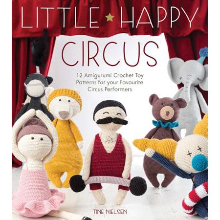 Little Happy Circus : 12 Amigurumi Crochet Toy Patterns for Your Favourite Circus Performers
