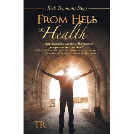From Hell to Health: Rick Thomsons Story by
