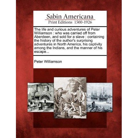The Life and Curious Adventures of Peter Williamson : Who Was Carried Off from Aberdeen, and Sold for a Slave: Containing the History of the Author's Surprising Adventures in North America, His Captivity Among the Indians, and the Manner of His