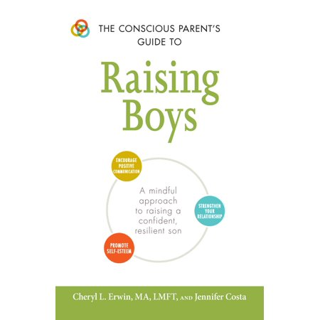 The Conscious Parent's Guide to Raising Boys : A mindful approach to raising a confident, resilient son * Promote self-esteem * Encourage positive communication * Strengthen your