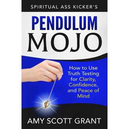 Pendulum Mojo : How to Use Truth Testing for Clarity, Confidence, and Peace of