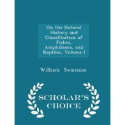 On the Natural History and Classification of Fishes, Amphibians, and Reptiles, Volume I - Scholar's Choice Edition