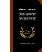 Pleas of the Crown : In Two Parts: Or, a Methodical Summary of the Principal Matters Relating to That Subject.: With Several Hundred References, Never Before Printed, to the Ancient and Modern Books of the Law: And Likewise Three Other Treatises by