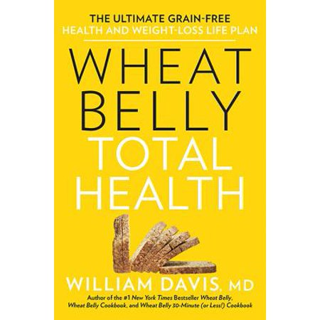 Wheat Belly Total Health : The Ultimate Grain-Free Health and Weight-Loss Life