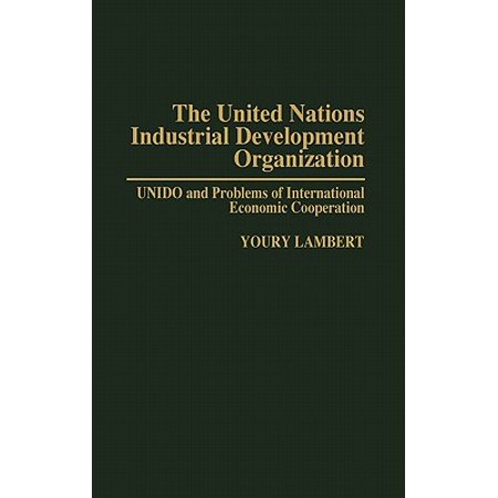 The United Nations Industrial Development Organization : Unido and Problems of International Economic