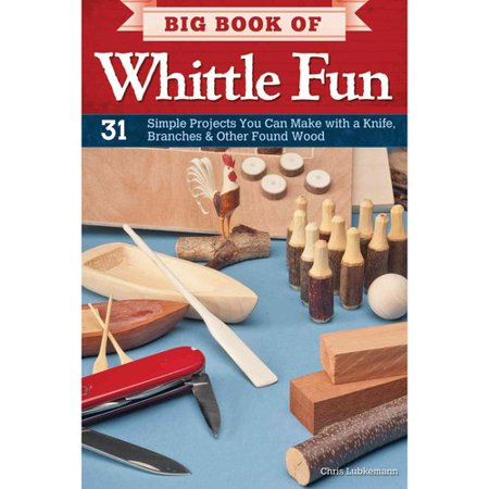 Big Book Of Whittle Fun  31 Simple Projects You Can Make With A Knife  Branches   Other Found Wood