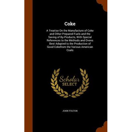 Coke : A Treatise on the Manufacture of Coke and Other Prepared Fuels and the Saving of By-Products, with Special References to the Methods and Ovens Best Adapted to the Production of Good Cokefrom the Various American (Best Fuel Saver Product)