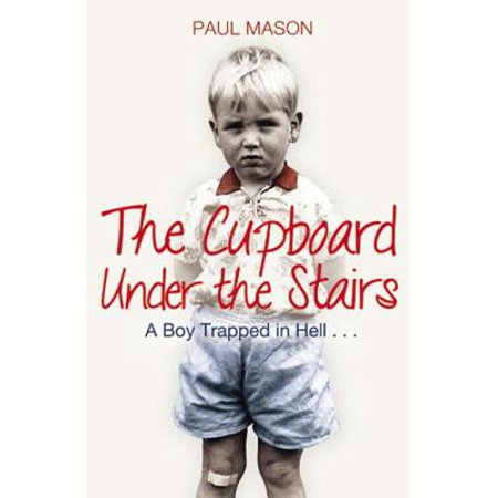 The Cupboard Under the Stairs : A Boy Trapped in Hell...