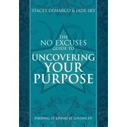 No Excuses Guide to Uncovering Your Purpose : Finding It. Living It. Loving It