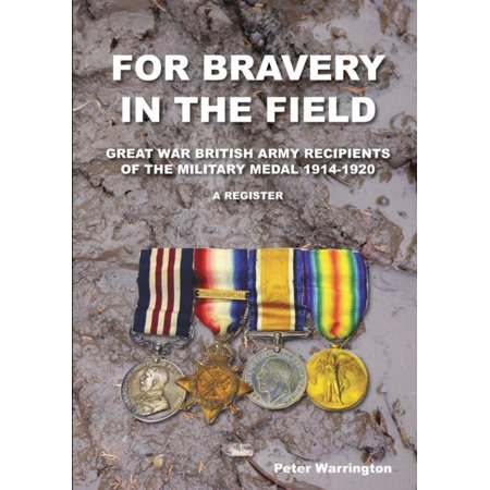 For Bravery in the Field Great War British Army Recipients of the Military Medal 1914-1920 a