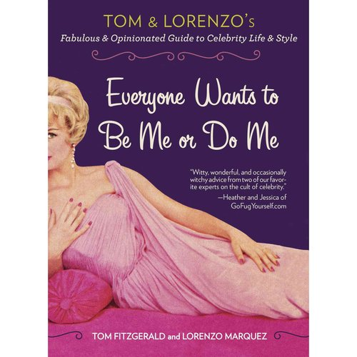 Everyone Wants to Be Me or Do Me: Tom and Lorenzo's Fabulous & Opinionated Guide to Celebrity Life & Style