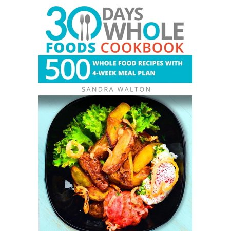 30 Days Whole Foods Cookbook: 500 Whole Food Recipes with 4-Week Meal Plan (30 Day Meal Plan To Lose 30 Pounds)