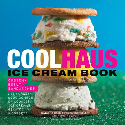 Coolhaus Ice Cream Book : Custom-Built Sandwiches with Crazy-Good Combos of Cookies, Ice Creams, Gelatos, and