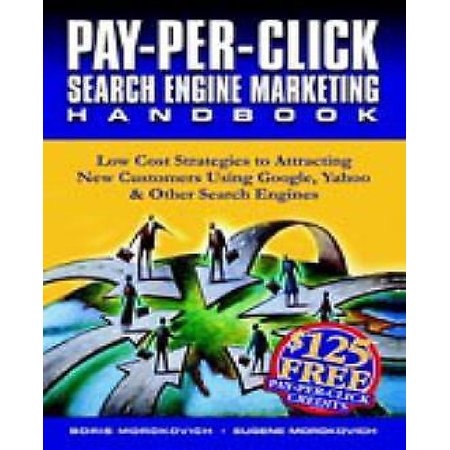 Pay Per Click Search Engine Marketing Handbook  Low Cost Strategies To Attracting New Customers Using Google  Yahoo   Other Search Engines