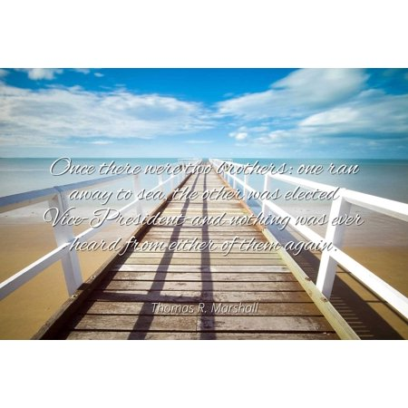 Thomas R. Marshall - Famous Quotes Laminated POSTER PRINT 24X20 - Once there were two brothers: one ran away to sea, the other was elected Vice-President-and nothing was ever heard from either of the