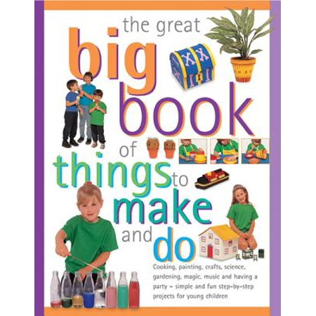 The Great Big Book of Things to Make and Do : Cooking, Painting, Crafts, Science, Gardening, Magic, Music and Having a Party - Simple and Fun Step-By-Step Projects for Young