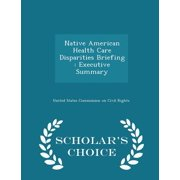 Native American Health Care Disparities Briefing : Executive Summary - Scholar's Choice Edition