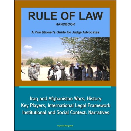 Rule of Law Handbook: A Practitioner's Guide For Judge Advocates - Iraq and Afghanistan Wars, History, Key Players, International Legal Framework, Institutional and Social Context, Narratives -