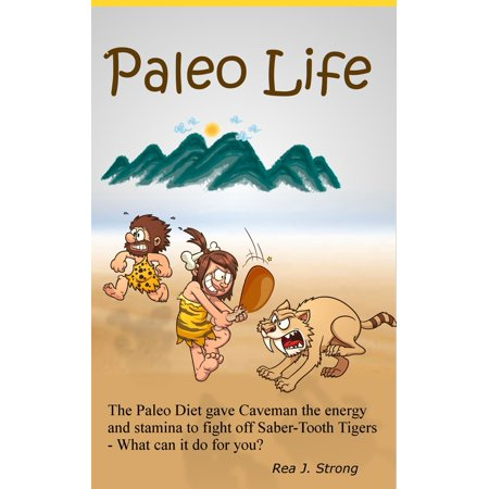 Paleo Life:The Paleo Diet Gave Cavemen the Stamina to Escape Saber-Tooth Tigers: What Can It Do For You? -