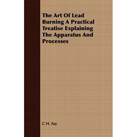The Art of Lead Burning a Practical Treatise Explaining the Apparatus and