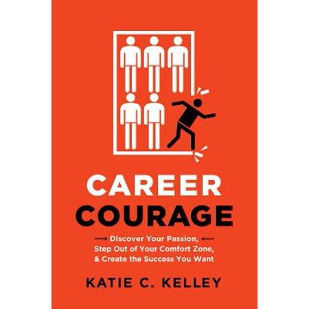 Career Courage : Discover Your Passion, Step Out of Your Comfort Zone, and Create the Success You