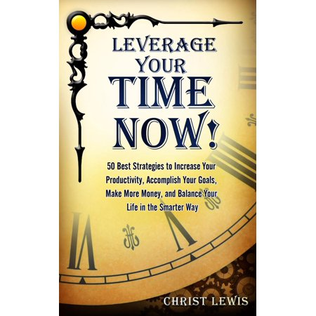 Leverage Your Time Now!: 50 Best Strategies to Increase Your Productivity, Accomplish Your Goals, Make More Money, and Balance Your Life in the Smarter Way - (Best Way To Increase Sperm)