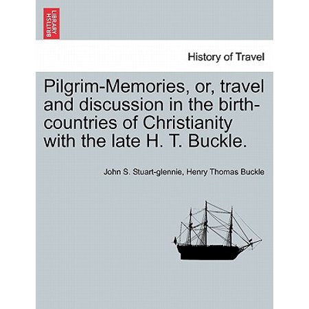 Pilgrim-Memories, Or, Travel and Discussion in the Birth-Countries of Christianity with the Late H. T.