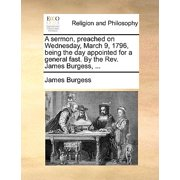 A Sermon, Preached on Wednesday, March 9, 1796, Being the Day Appointed for a General Fast. by the Rev. James Burgess, ...