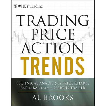 Trading Price Action Trends : Technical Analysis of Price Charts Bar by Bar for the Serious