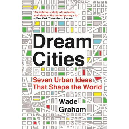 Dream Cities : Seven Urban Ideas That Shape the
