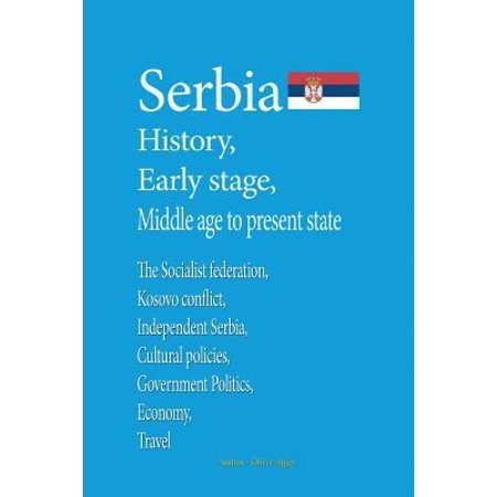 Serbia History, Early Stage, Middle Age, to Present State: The Socialist Federation, Kosovo Conflict, Independent Serbia, Cultural Policies, Governmen