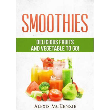 - Smoothies: Delicious Fruits and Vegetables to Go! - eBook