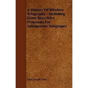 A History of Wireless Telegraphy - Including Some Bare-Wire Proposals for Subaqueous Telegrapes