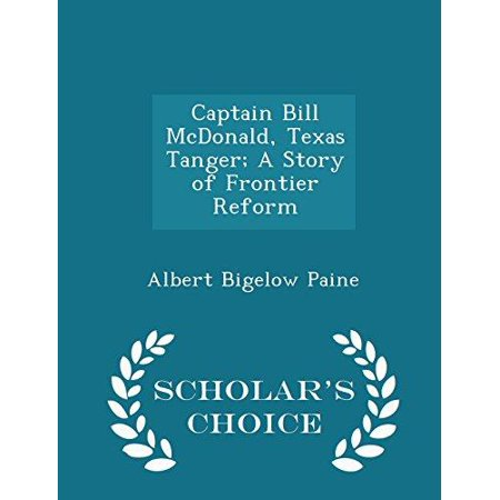 Captain Bill Mcdonald  Texas Tanger  A Story Of Frontier Reform   Scholars Choice Edition