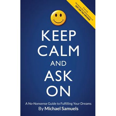 Keep Calm and Ask on : A No-Nonsense Guide to Fulfilling Your