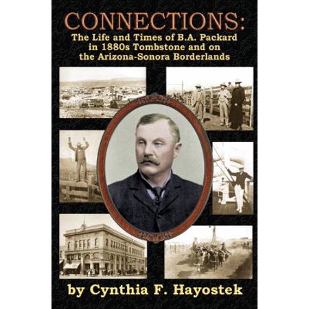 Connections  The Life And Times Of B A  Packard In 1880S Tombstone And On The Arizona Sonora Borderlands