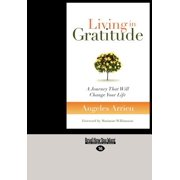 Living in Gratitude : A Journey That Will Change Your Life (Large Print 16pt)