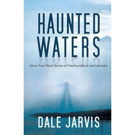 Haunted Waters: More True Ghost Stories of Newfoundland and Labrador - eBook