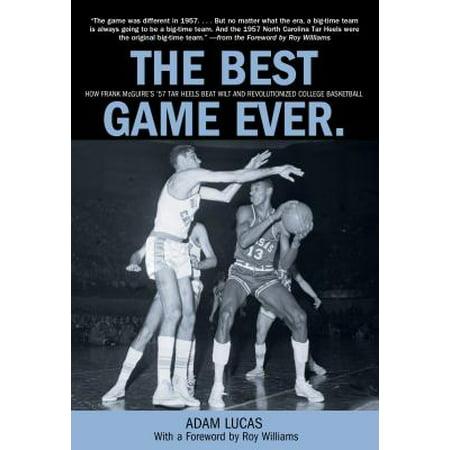 Best Game Ever : How Frank McGuire's '57 Tar Heels Beat Wilt and Revolutionized College