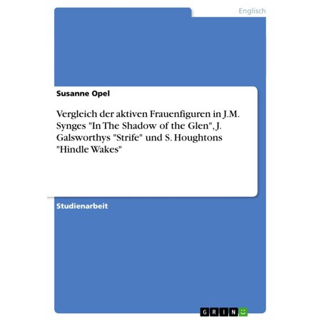 Vergleich der aktiven Frauenfiguren in J.M. Synges 'In The Shadow of the Glen', J. Galsworthys 'Strife' und S. Houghtons 'Hindle Wakes' - (Jm Synge Riders To The Sea Summary)